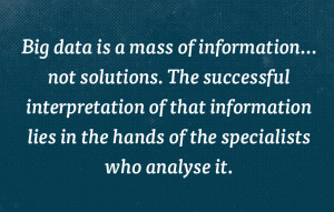 Big data is a mass of information not solutions.