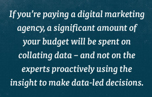 If you're paying a digital marketing agency, a significant amount of your budget will be spent on collating data.