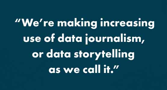 """We're making increasing use of data journalism, or data storytelling as we call it."""
