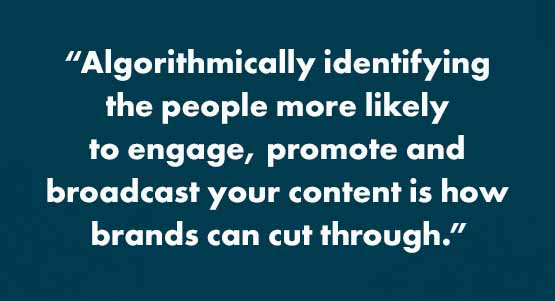 """Algorithmically identifying the people more likely to engage, promote and broadcast your content is how brands can cut through."""